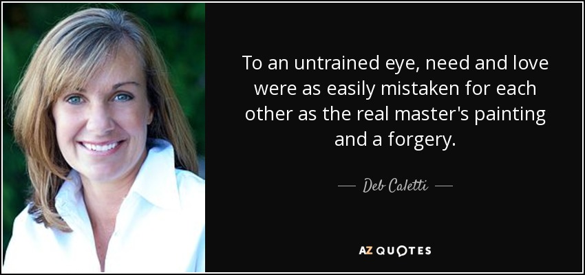 To an untrained eye, need and love were as easily mistaken for each other as the real master's painting and a forgery. - Deb Caletti