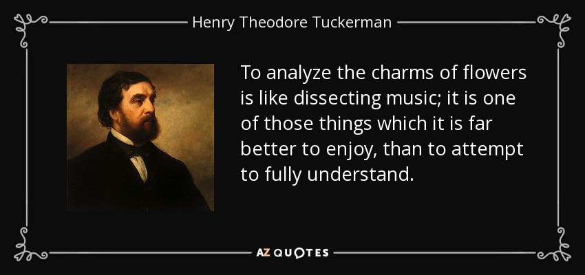 To analyze the charms of flowers is like dissecting music; it is one of those things which it is far better to enjoy, than to attempt to fully understand. - Henry Theodore Tuckerman