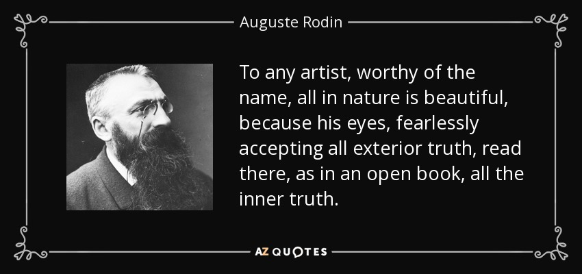 To any artist, worthy of the name, all in nature is beautiful, because his eyes, fearlessly accepting all exterior truth, read there, as in an open book, all the inner truth. - Auguste Rodin
