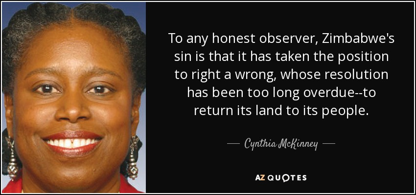 To any honest observer, Zimbabwe's sin is that it has taken the position to right a wrong, whose resolution has been too long overdue--to return its land to its people. - Cynthia McKinney