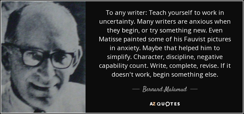 To any writer: Teach yourself to work in uncertainty. Many writers are anxious when they begin, or try something new. Even Matisse painted some of his Fauvist pictures in anxiety. Maybe that helped him to simplify. Character, discipline, negative capability count. Write, complete, revise. If it doesn't work, begin something else. - Bernard Malamud