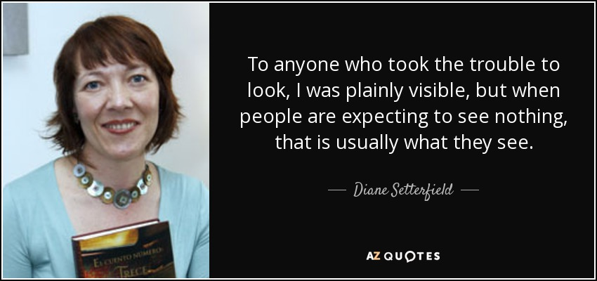 To anyone who took the trouble to look, I was plainly visible, but when people are expecting to see nothing, that is usually what they see. - Diane Setterfield