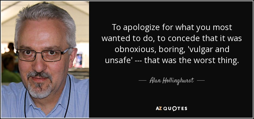 To apologize for what you most wanted to do, to concede that it was obnoxious, boring, 'vulgar and unsafe' --- that was the worst thing. - Alan Hollinghurst