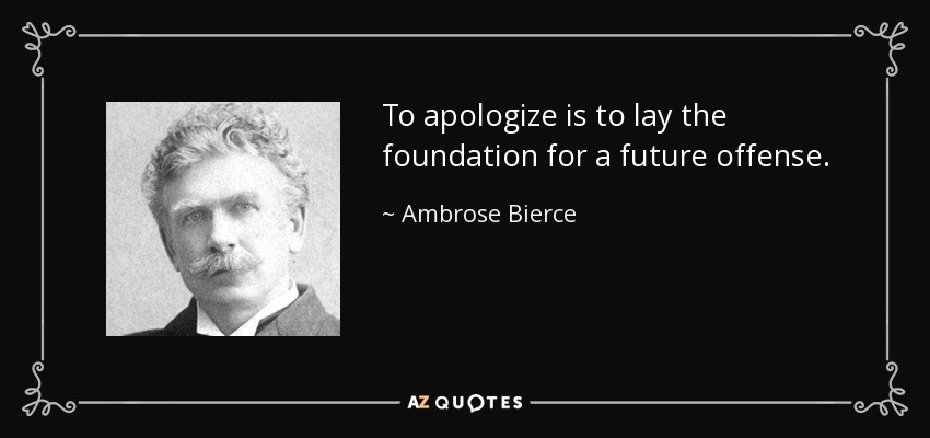 To apologize is to lay the foundation for a future offense. - Ambrose Bierce