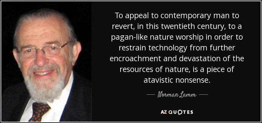 To appeal to contemporary man to revert, in this twentieth century, to a pagan-like nature worship in order to restrain technology from further encroachment and devastation of the resources of nature, is a piece of atavistic nonsense. - Norman Lamm