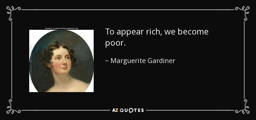 To appear rich, we become poor. - Marguerite Gardiner, Countess of Blessington