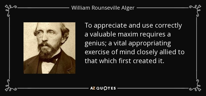To appreciate and use correctly a valuable maxim requires a genius; a vital appropriating exercise of mind closely allied to that which first created it. - William Rounseville Alger
