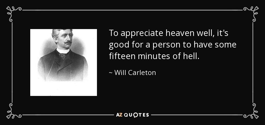 To appreciate heaven well, it's good for a person to have some fifteen minutes of hell. - Will Carleton