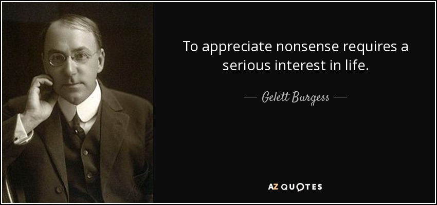 To appreciate nonsense requires a serious interest in life. - Gelett Burgess