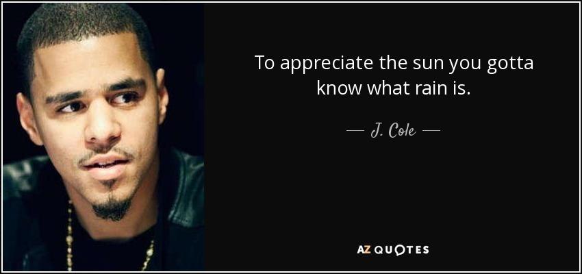 To appreciate the sun you gotta know what rain is. - J. Cole