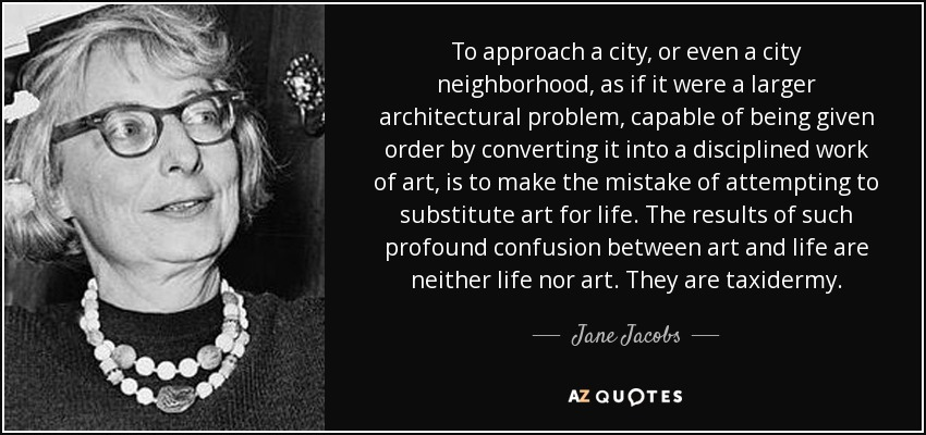 To approach a city, or even a city neighborhood, as if it were a larger architectural problem, capable of being given order by converting it into a disciplined work of art, is to make the mistake of attempting to substitute art for life. The results of such profound confusion between art and life are neither life nor art. They are taxidermy. - Jane Jacobs