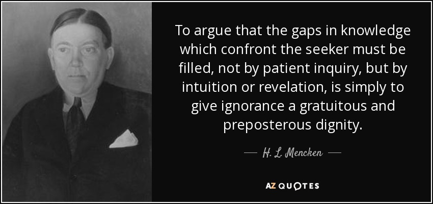 To argue that the gaps in knowledge which confront the seeker must be filled, not by patient inquiry, but by intuition or revelation, is simply to give ignorance a gratuitous and preposterous dignity. - H. L. Mencken