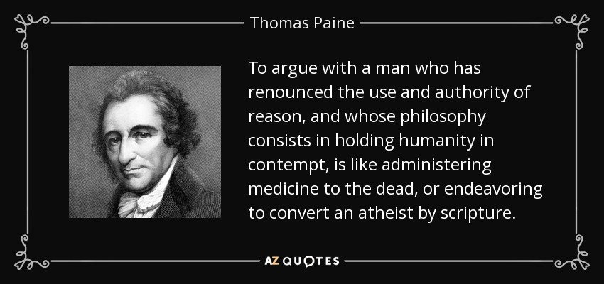 To argue with a man who has renounced the use and authority of reason, and whose philosophy consists in holding humanity in contempt, is like administering medicine to the dead, or endeavoring to convert an atheist by scripture. - Thomas Paine