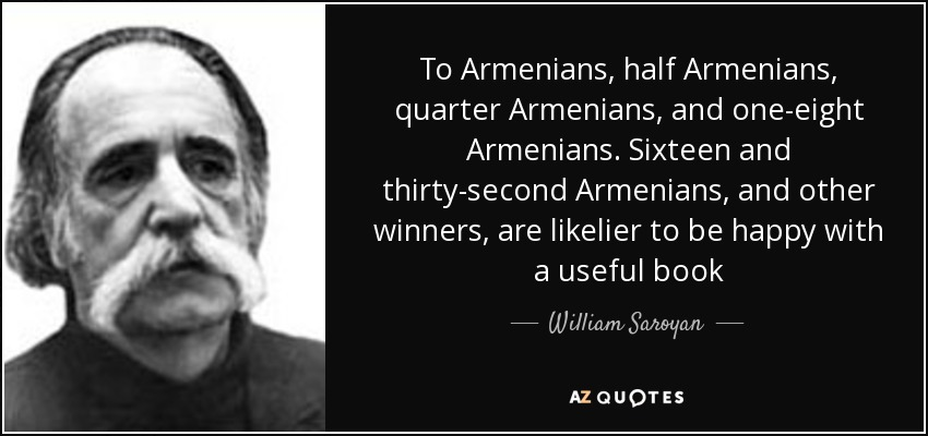 To Armenians, half Armenians, quarter Armenians, and one-eight Armenians. Sixteen and thirty-second Armenians, and other winners, are likelier to be happy with a useful book - William Saroyan