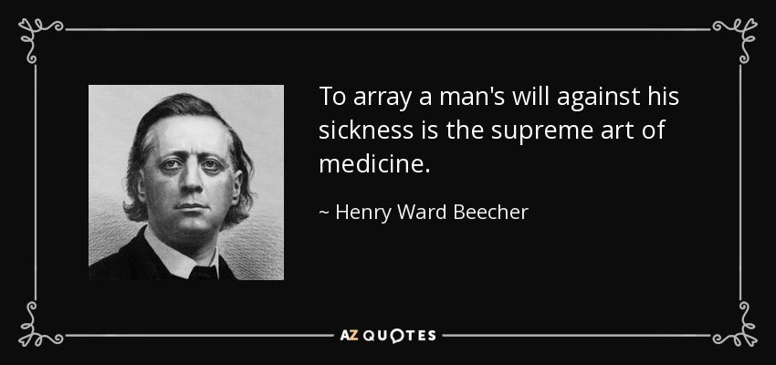 To array a man's will against his sickness is the supreme art of medicine. - Henry Ward Beecher