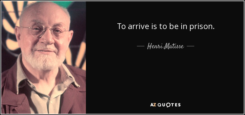 To arrive is to be in prison. - Henri Matisse