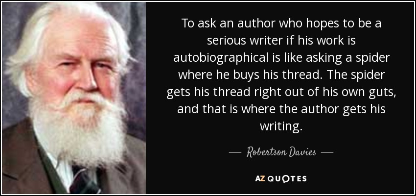To ask an author who hopes to be a serious writer if his work is autobiographical is like asking a spider where he buys his thread. The spider gets his thread right out of his own guts, and that is where the author gets his writing. - Robertson Davies