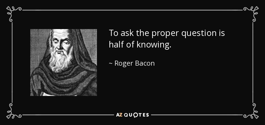 To ask the proper question is half of knowing - Roger Bacon