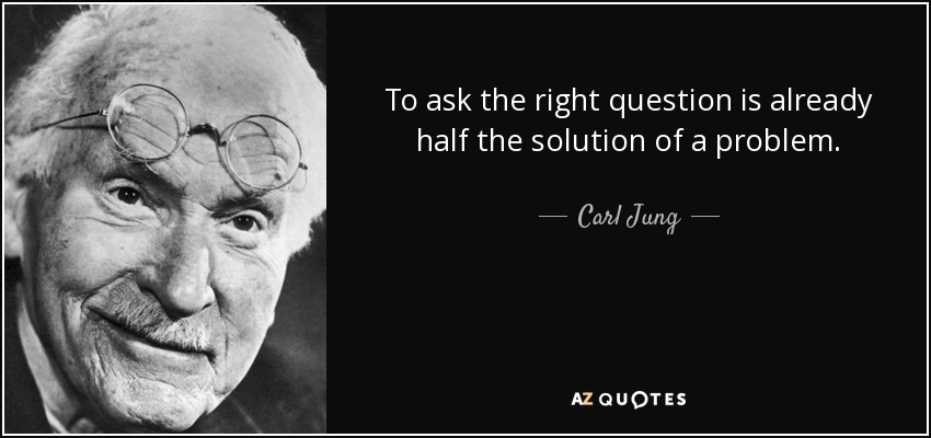 To ask the right question is already half the solution of a problem. - Carl Jung