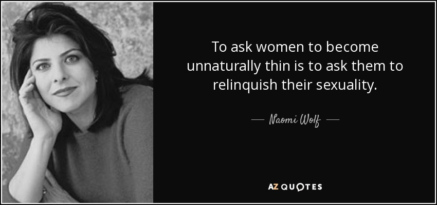 To ask women to become unnaturally thin is to ask them to relinquish their sexuality. - Naomi Wolf