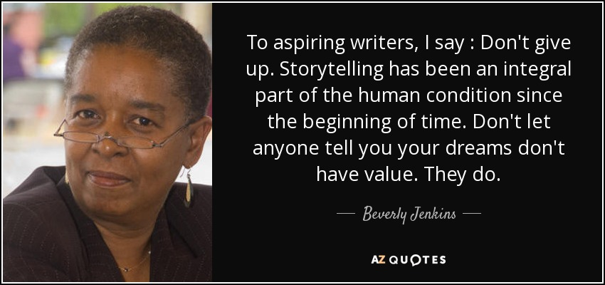 To aspiring writers, I say : Don't give up. Storytelling has been an integral part of the human condition since the beginning of time. Don't let anyone tell you your dreams don't have value. They do. - Beverly Jenkins