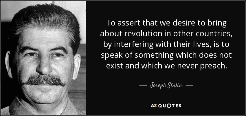 To assert that we desire to bring about revolution in other countries, by interfering with their lives, is to speak of something which does not exist and which we never preach. - Joseph Stalin