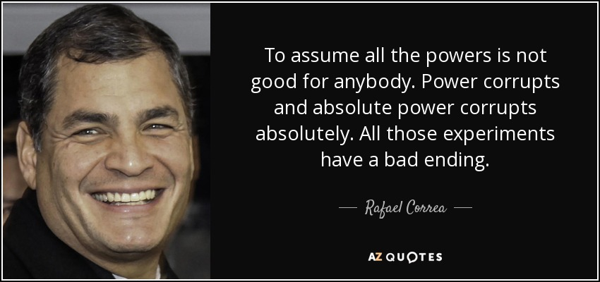 To assume all the powers is not good for anybody. Power corrupts and absolute power corrupts absolutely. All those experiments have a bad ending. - Rafael Correa