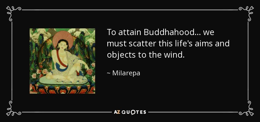 To attain Buddhahood ... we must scatter this life's aims and objects to the wind. - Milarepa