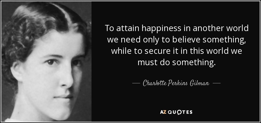 To attain happiness in another world we need only to believe something, while to secure it in this world we must do something. - Charlotte Perkins Gilman