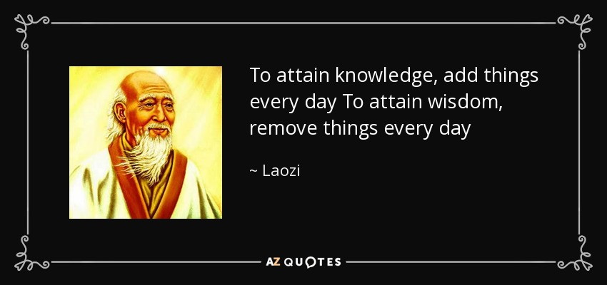 To attain knowledge, add things every day To attain wisdom, remove things every day - Laozi