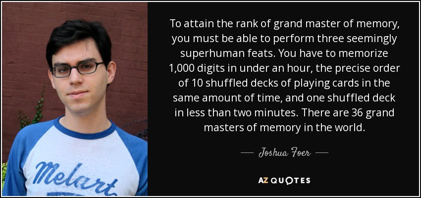 To attain the rank of grand master of memory, you must be able to perform three seemingly superhuman feats. You have to memorize 1,000 digits in under an hour, the precise order of 10 shuffled decks of playing cards in the same amount of time, and one shuffled deck in less than two minutes. There are 36 grand masters of memory in the world. - Joshua Foer