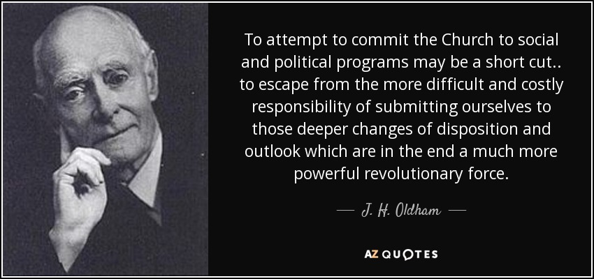 To attempt to commit the Church to social and political programs may be a short cut . . to escape from the more difficult and costly responsibility of submitting ourselves to those deeper changes of disposition and outlook which are in the end a much more powerful revolutionary force. - J. H. Oldham