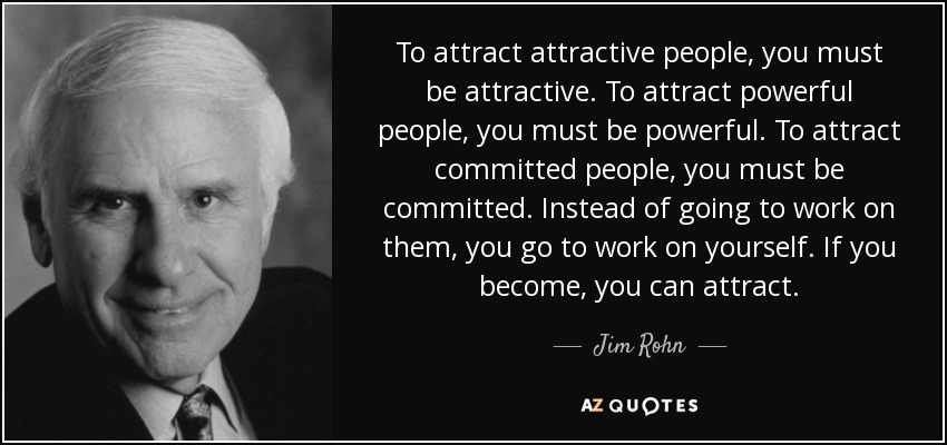 To attract attractive people, you must be attractive. To attract powerful people, you must be powerful. To attract committed people, you must be committed. Instead of going to work on them, you go to work on yourself. If you become, you can attract. - Jim Rohn