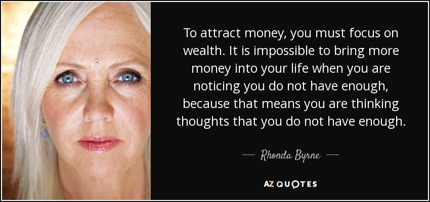 To attract money, you must focus on wealth. It is impossible to bring more money into your life when you are noticing you do not have enough, because that means you are thinking thoughts that you do not have enough. - Rhonda Byrne