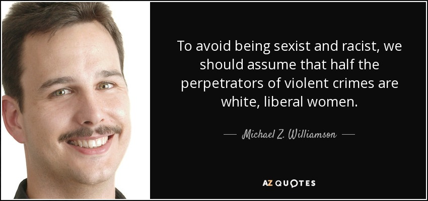 To avoid being sexist and racist, we should assume that half the perpetrators of violent crimes are white, liberal women. - Michael Z. Williamson