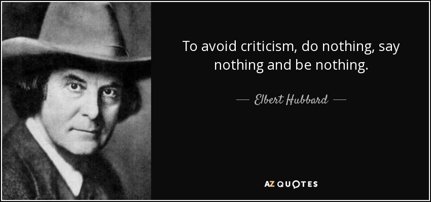To avoid criticism, do nothing, say nothing, and be nothing. - Elbert Hubbard