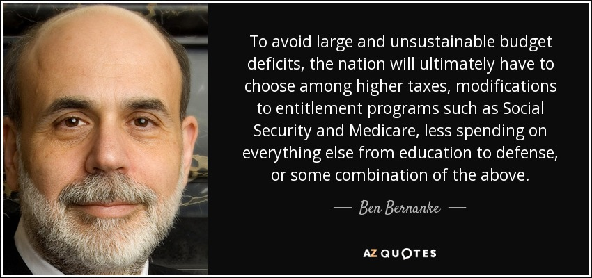 To avoid large and unsustainable budget deficits, the nation will ultimately have to choose among higher taxes, modifications to entitlement programs such as Social Security and Medicare, less spending on everything else from education to defense, or some combination of the above. - Ben Bernanke