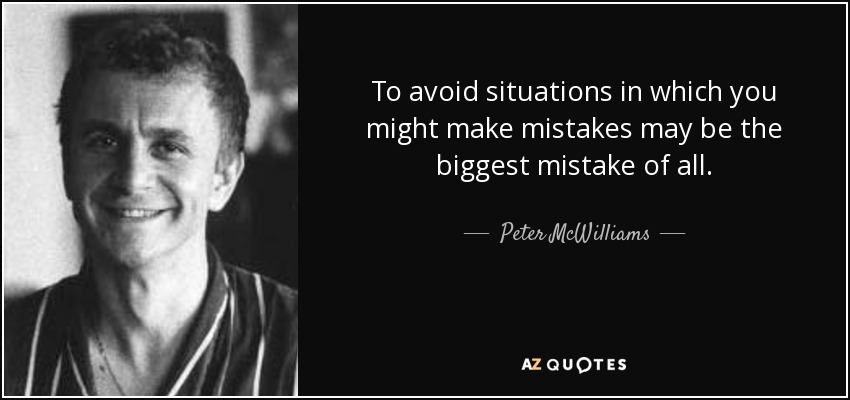 To avoid situations in which you might make mistakes may be the biggest mistake of all. - Peter McWilliams