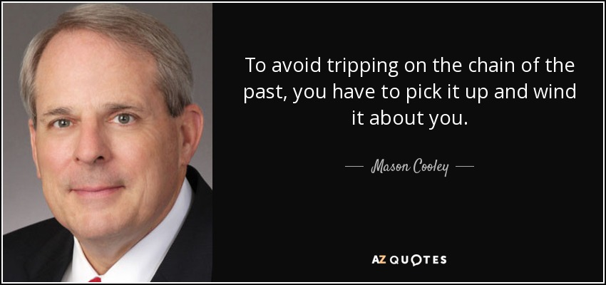 To avoid tripping on the chain of the past, you have to pick it up and wind it about you. - Mason Cooley