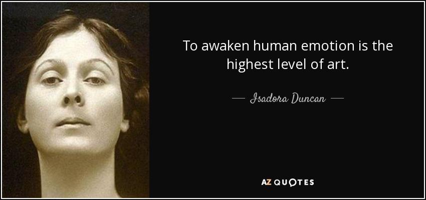 To awaken human emotion is the highest level of art. - Isadora Duncan