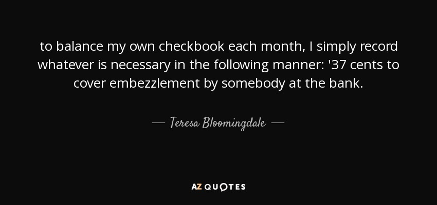 to balance my own checkbook each month, I simply record whatever is necessary in the following manner: '37 cents to cover embezzlement by somebody at the bank. - Teresa Bloomingdale