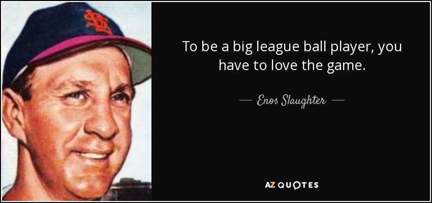 To be a big league ball player, you have to love the game. - Enos Slaughter