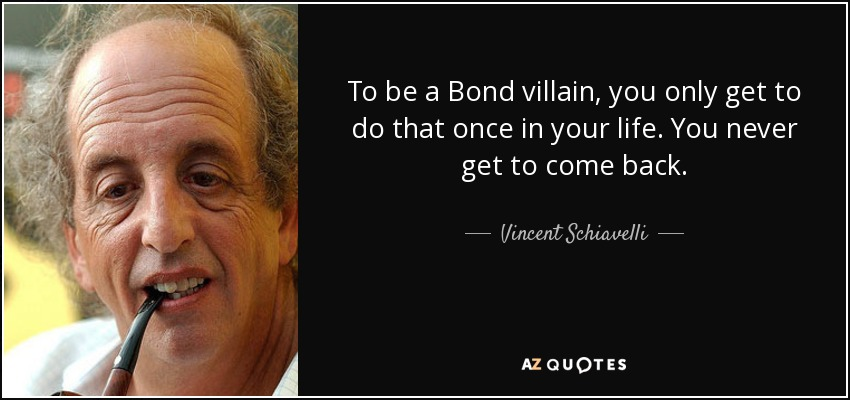 To be a Bond villain, you only get to do that once in your life. You never get to come back. - Vincent Schiavelli