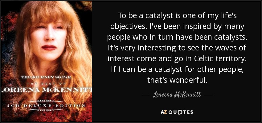 To be a catalyst is one of my life's objectives. I've been inspired by many people who in turn have been catalysts. It's very interesting to see the waves of interest come and go in Celtic territory. If I can be a catalyst for other people, that's wonderful. - Loreena McKennitt