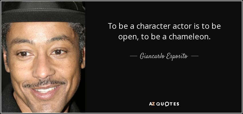 To be a character actor is to be open, to be a chameleon. - Giancarlo Esposito