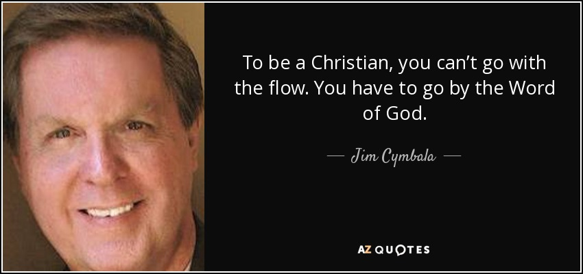 To be a Christian, you can't go with the flow. You have to go by the Word of God. - Jim Cymbala