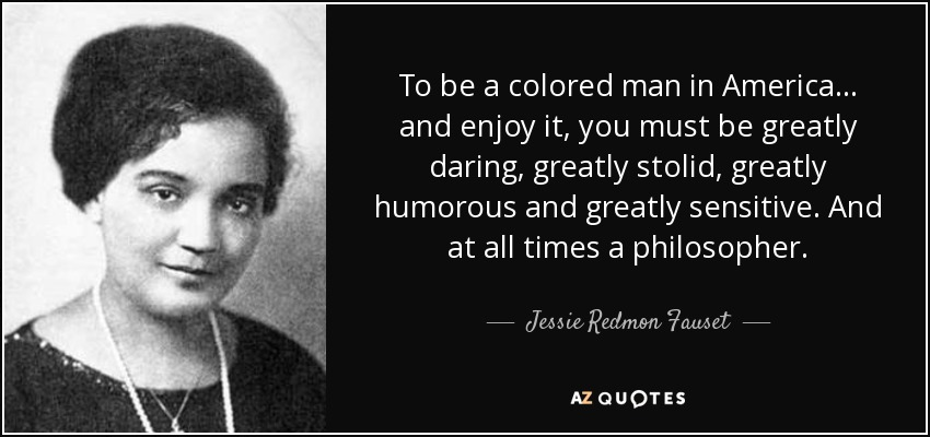 To be a colored man in America ... and enjoy it, you must be greatly daring, greatly stolid, greatly humorous and greatly sensitive. And at all times a philosopher. - Jessie Redmon Fauset
