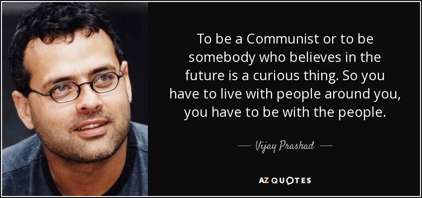 To be a Communist or to be somebody who believes in the future is a curious thing. So you have to live with people around you, you have to be with the people. - Vijay Prashad