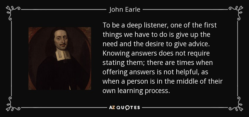 To be a deep listener, one of the first things we have to do is give up the need and the desire to give advice. Knowing answers does not require stating them; there are times when offering answers is not helpful, as when a person is in the middle of their own learning process. - John Earle