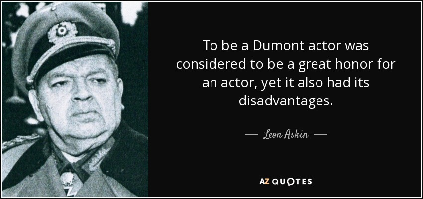 To be a Dumont actor was considered to be a great honor for an actor, yet it also had its disadvantages. - Leon Askin